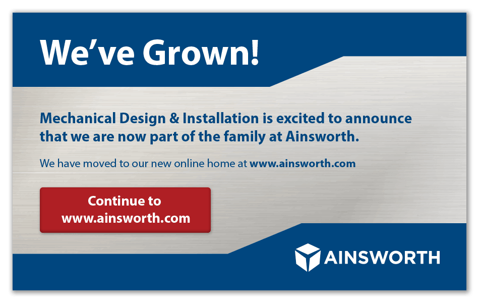 We've Grown! Mechanical Design & Installation is excited to announce that we are now part of the family at Ainsworth. We have moved to our new online home at www.ainsworth.com